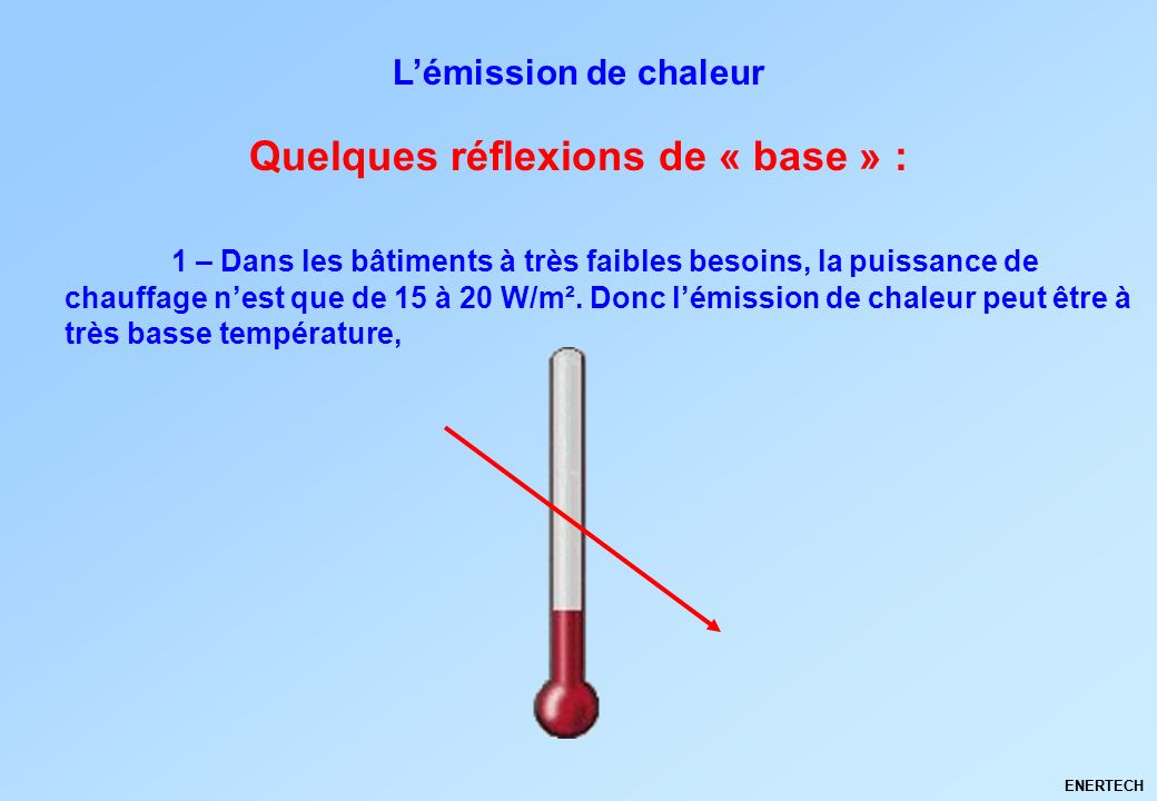 ENERTECH 1 – Dans les bâtiments à très faibles besoins, la puissance de chauffage nest que de 15 à 20 W/m². Donc lémission de chaleur peut être à très