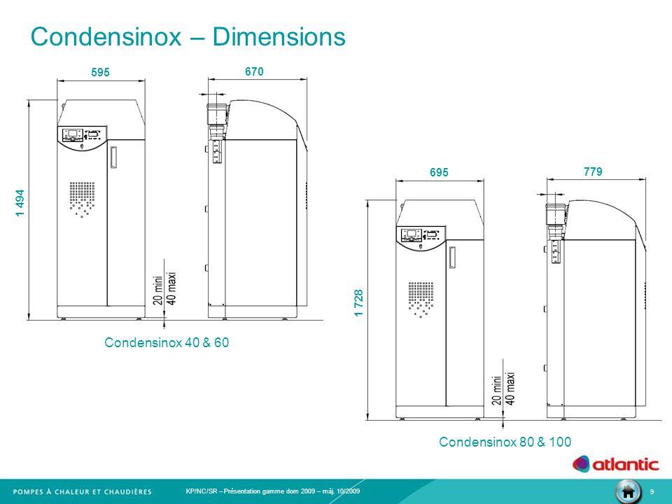 KP/NC/SR – Présentation gamme dom 2009 – màj. 10/2009 9 Condensinox – Dimensions 1 494 595 670 1 728 695 779 Condensinox 40 & 60 Condensinox 80 & 100