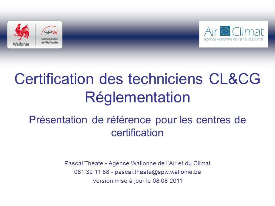 Certification des techniciens CL&CG Réglementation Présentation de référence pour les centres de certification Pascal Théate - Agence Wallonne de lAir et du Climat 081 32 11 88 - pascal.theate@spw.wallonie.be Version mise à jour le 08 08 2011