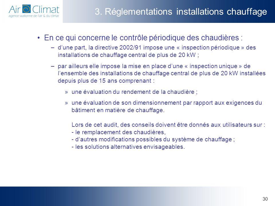 30 3. Réglementations installations chauffage En ce qui concerne le contrôle périodique des chaudières : –dune part, la directive 2002/91 impose une «