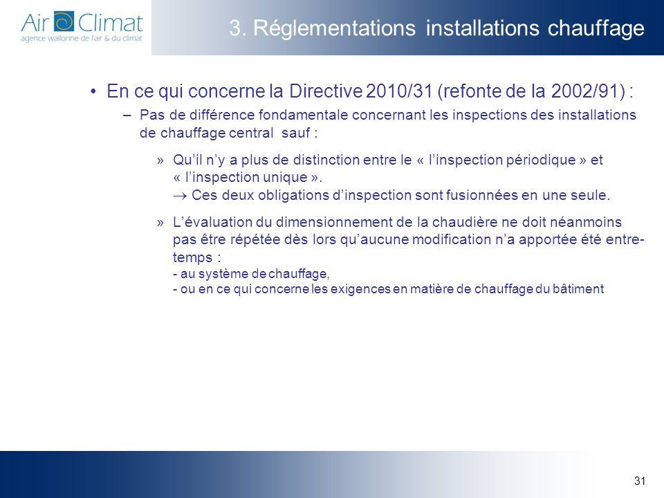 31 3. Réglementations installations chauffage En ce qui concerne la Directive 2010/31 (refonte de la 2002/91) : –Pas de différence fondamentale concer