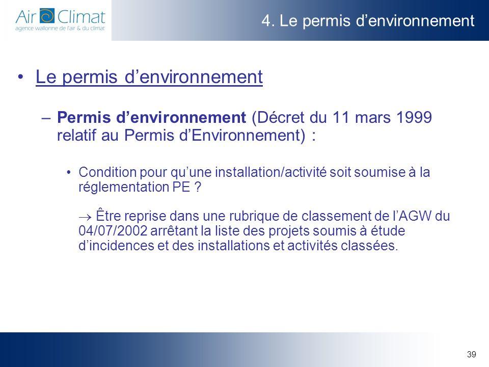 39 4. Le permis denvironnement Le permis denvironnement –Permis denvironnement (Décret du 11 mars 1999 relatif au Permis dEnvironnement) : Condition p