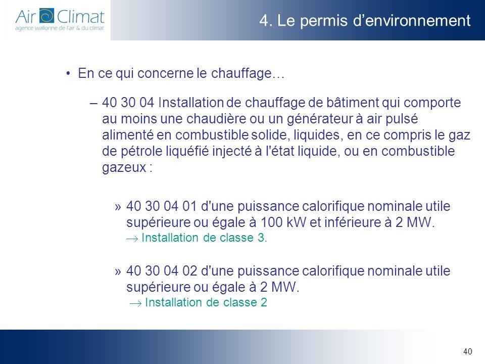 40 4. Le permis denvironnement En ce qui concerne le chauffage… –40 30 04 Installation de chauffage de bâtiment qui comporte au moins une chaudière ou