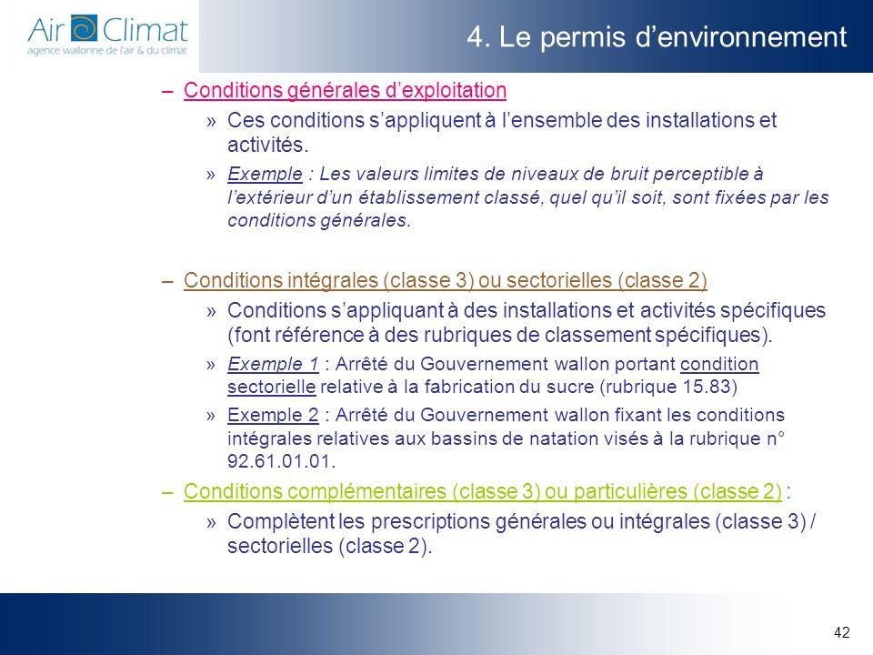 42 4. Le permis denvironnement –Conditions générales dexploitation »Ces conditions sappliquent à lensemble des installations et activités. »Exemple :