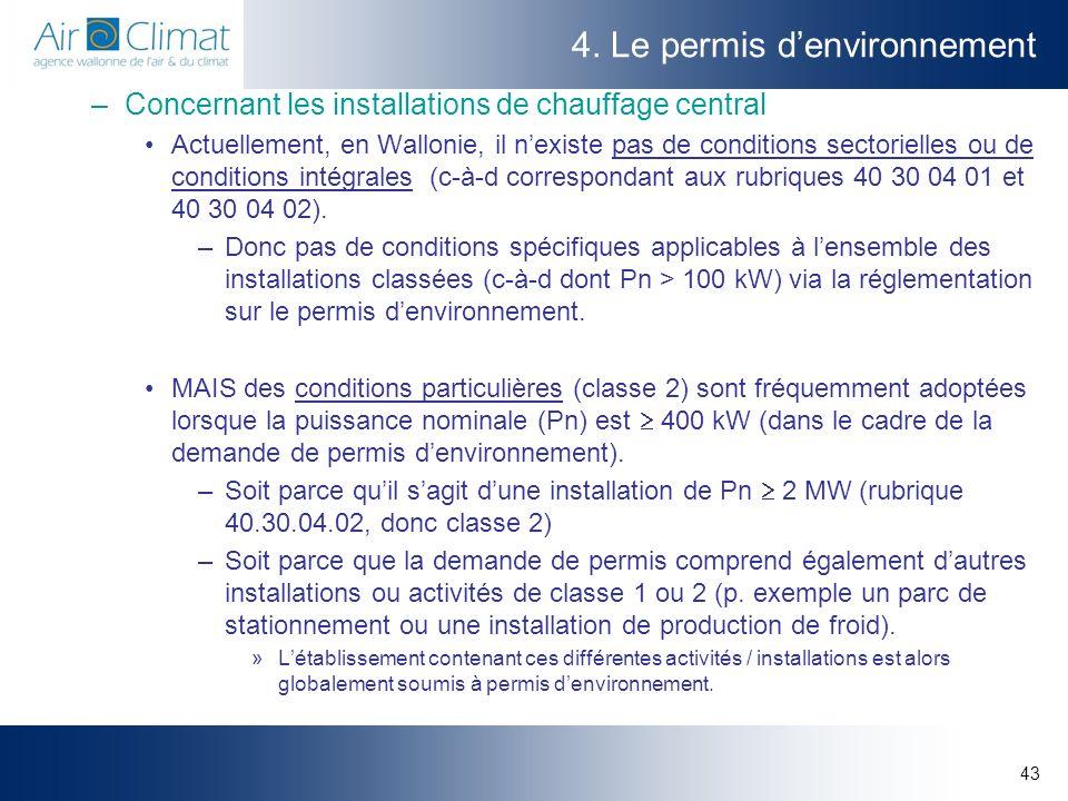 43 4. Le permis denvironnement –Concernant les installations de chauffage central Actuellement, en Wallonie, il nexiste pas de conditions sectorielles