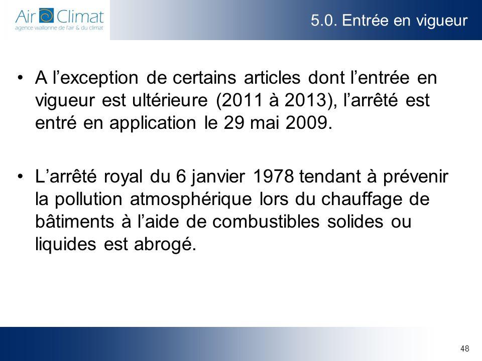 48 5.0. Entrée en vigueur A lexception de certains articles dont lentrée en vigueur est ultérieure (2011 à 2013), larrêté est entré en application le