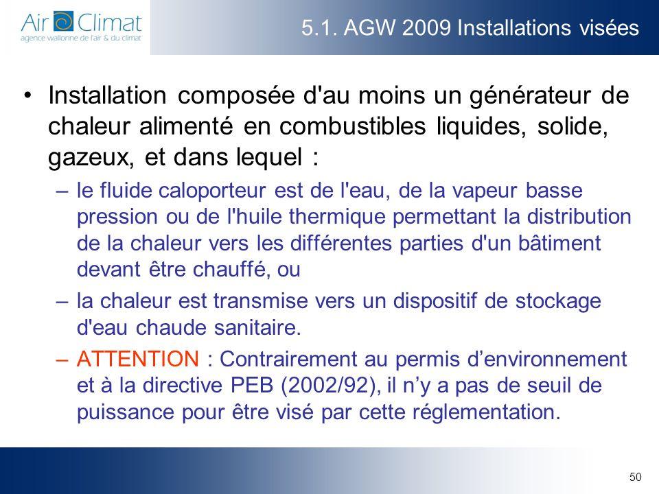 50 5.1. AGW 2009 Installations visées Installation composée d'au moins un générateur de chaleur alimenté en combustibles liquides, solide, gazeux, et