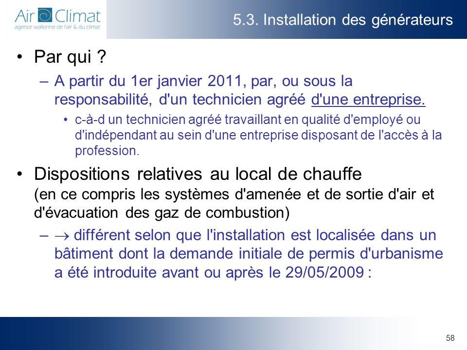 58 5.3. Installation des générateurs Par qui ? –A partir du 1er janvier 2011, par, ou sous la responsabilité, d'un technicien agréé d'une entreprise.