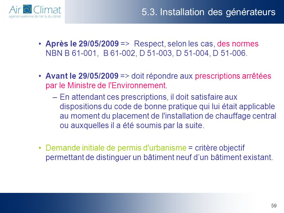 59 5.3. Installation des générateurs Après le 29/05/2009 => Respect, selon les cas, des normes NBN B 61-001, B 61-002, D 51-003, D 51-004, D 51-006. A