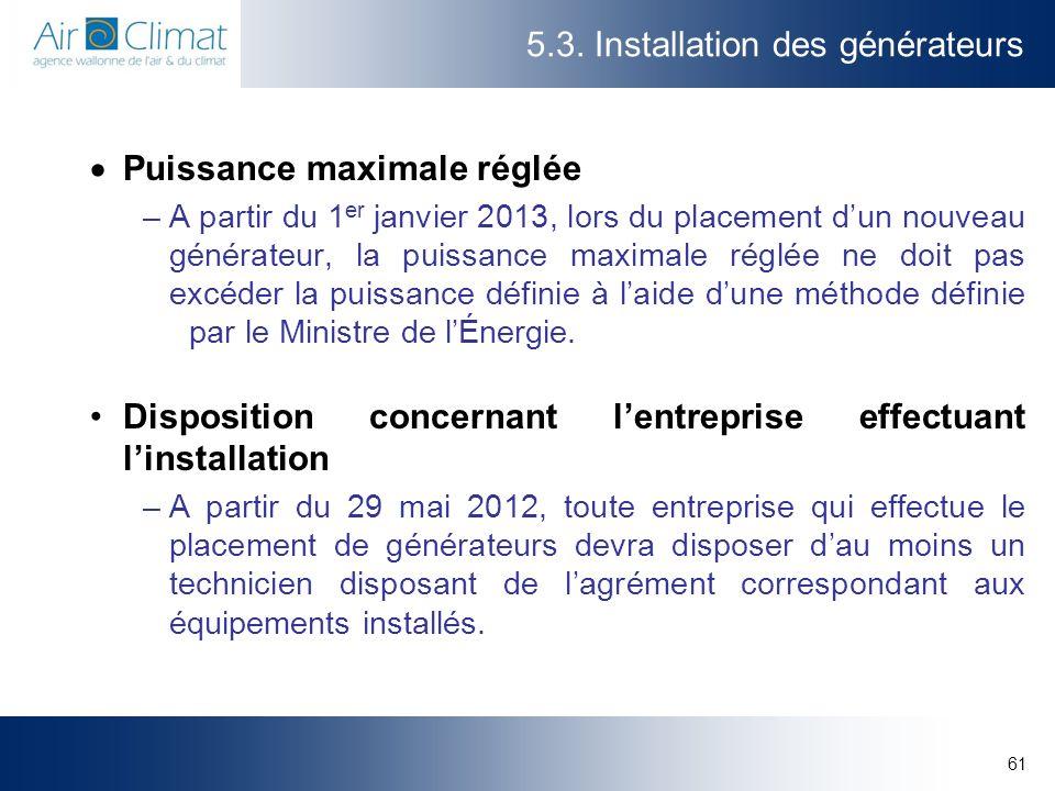 61 5.3. Installation des générateurs Puissance maximale réglée –A partir du 1 er janvier 2013, lors du placement dun nouveau générateur, la puissance