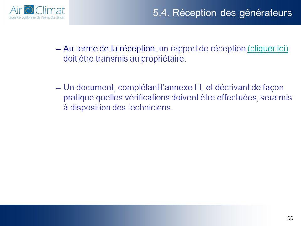 66 5.4. Réception des générateurs –Au terme de la réception, un rapport de réception (cliquer ici) doit être transmis au propriétaire.(cliquer ici) –U