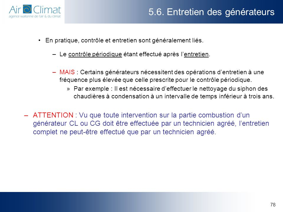 78 5.6. Entretien des générateurs En pratique, contrôle et entretien sont généralement liés. –Le contrôle périodique étant effectué après lentretien.