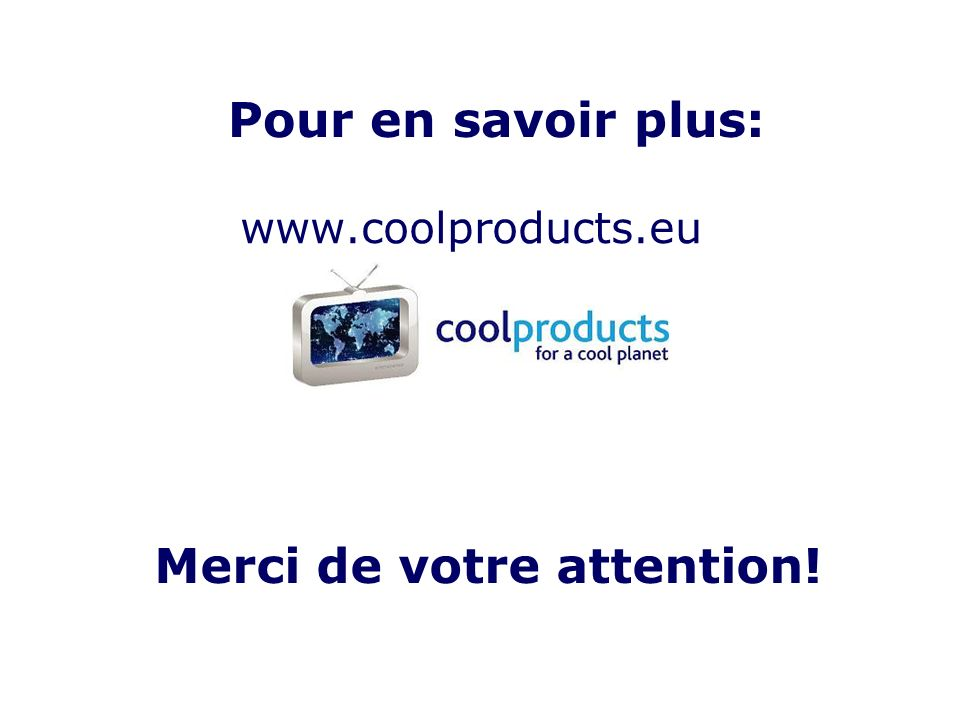 Pour en savoir plus: www.coolproducts.eu Merci de votre attention!