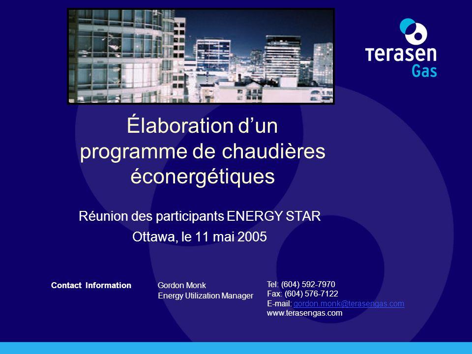 Contact Information Gordon Monk Energy Utilization Manager Tel: (604) 592-7970 Fax: (604) 576-7122 E-mail: gordon.monk@terasengas.comgordon.monk@terasengas.com www.terasengas.com Élaboration dun programme de chaudières éconergétiques Réunion des participants ENERGY STAR Ottawa, le 11 mai 2005