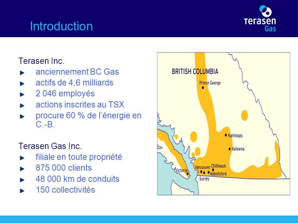 Introduction Terasen Inc. anciennement BC Gas actifs de 4,6 milliards 2 046 employés actions inscrites au TSX procure 60 % de lénergie en C.-B. Terase