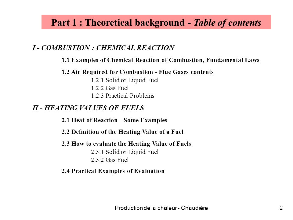 Production de la chaleur - Chaudière2 Part 1 : Theoretical background - Table of contents I - COMBUSTION : CHEMICAL REACTION 1.1 Examples of Chemical Reaction of Combustion, Fundamental Laws 1.2 Air Required for Combustion - Flue Gases contents 1.2.1 Solid or Liquid Fuel 1.2.2 Gas Fuel 1.2.3 Practical Problems II - HEATING VALUES OF FUELS 2.1 Heat of Reaction - Some Examples 2.2 Definition of the Heating Value of a Fuel 2.3 How to evaluate the Heating Value of Fuels 2.3.1 Solid or Liquid Fuel 2.3.2 Gas Fuel 2.4 Practical Examples of Evaluation