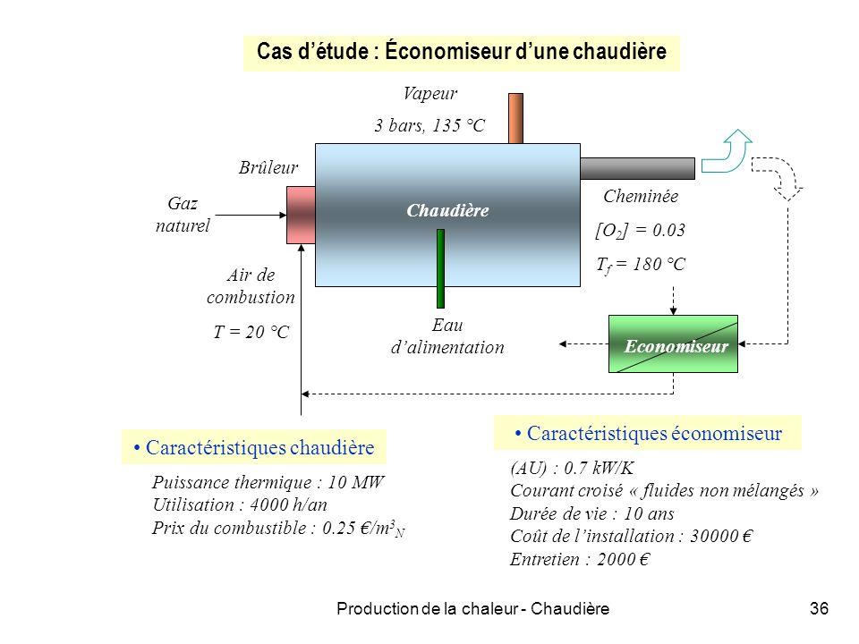 Production de la chaleur - Chaudière36 Cas détude : Économiseur dune chaudière Brûleur Air de combustion T = 20 °C Gaz naturel Eau dalimentation Vapeur 3 bars, 135 °C Cheminée [O 2 ] = 0.03 T f = 180 °C Economiseur Chaudière Caractéristiques chaudière Puissance thermique : 10 MW Utilisation : 4000 h/an Prix du combustible : 0.25 /m 3 N Caractéristiques économiseur (AU) : 0.7 kW/K Courant croisé « fluides non mélangés » Durée de vie : 10 ans Coût de linstallation : 30000 Entretien : 2000