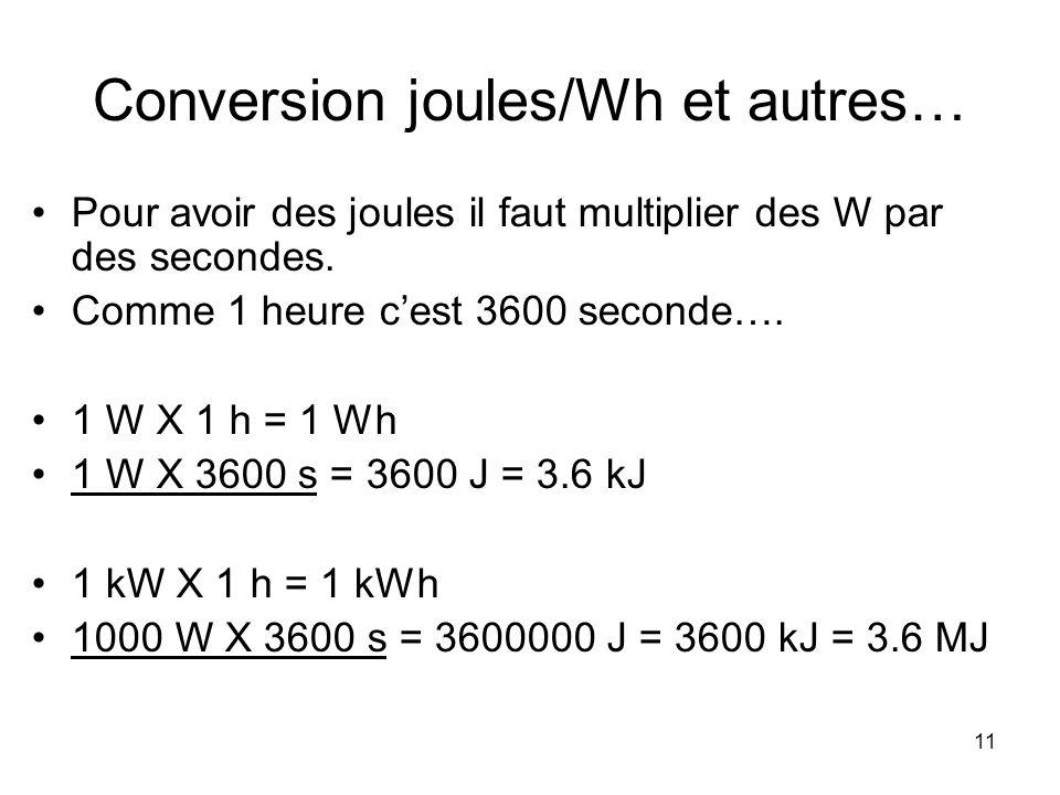 11 Conversion joules/Wh et autres… Pour avoir des joules il faut multiplier des W par des secondes. Comme 1 heure cest 3600 seconde…. 1 W X 1 h = 1 Wh