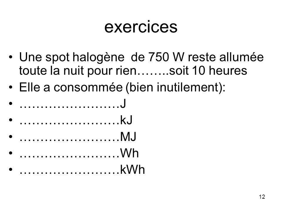 12 exercices Une spot halogène de 750 W reste allumée toute la nuit pour rien……..soit 10 heures Elle a consommée (bien inutilement): ……………………J …………………