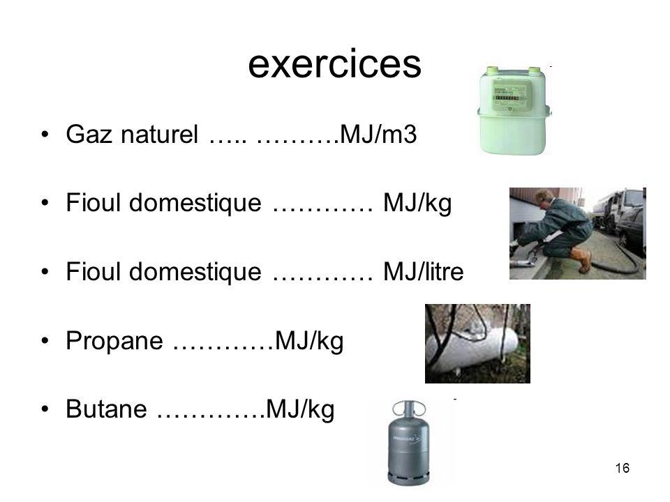 16 exercices Gaz naturel ….. ……….MJ/m3 Fioul domestique ………… MJ/kg Fioul domestique ………… MJ/litre Propane …………MJ/kg Butane ………….MJ/kg