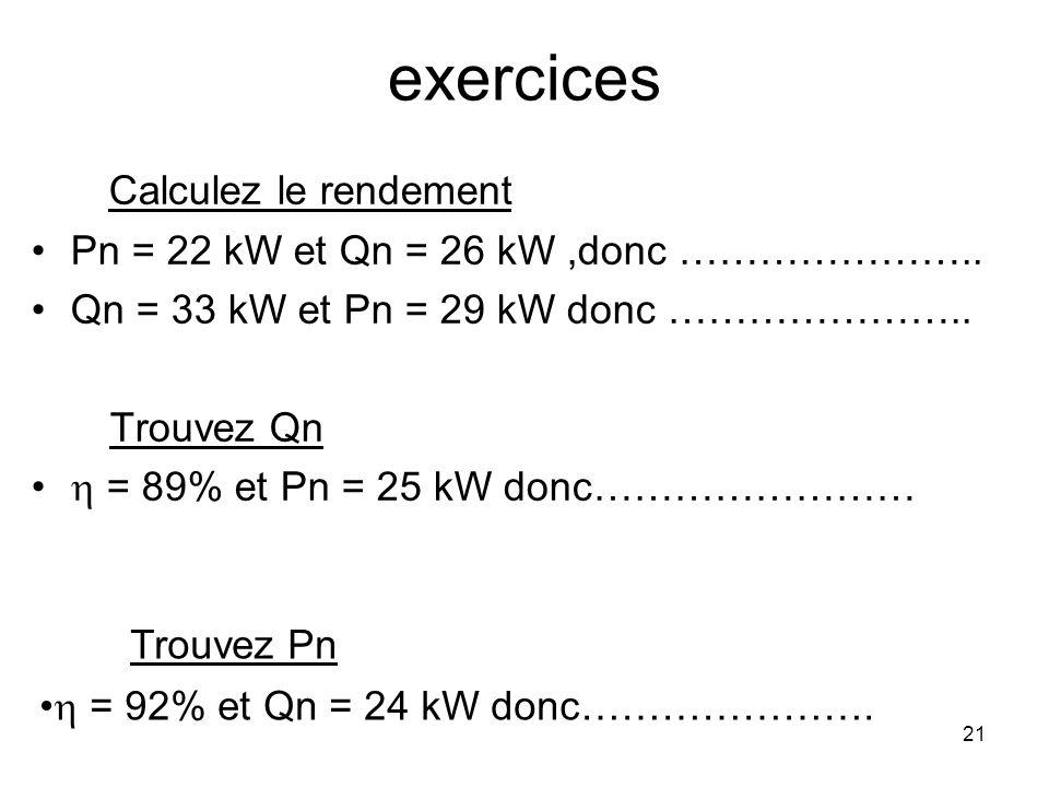 21 exercices Calculez le rendement Pn = 22 kW et Qn = 26 kW,donc ………………….. Qn = 33 kW et Pn = 29 kW donc ………………….. Trouvez Qn = 89% et Pn = 25 kW donc