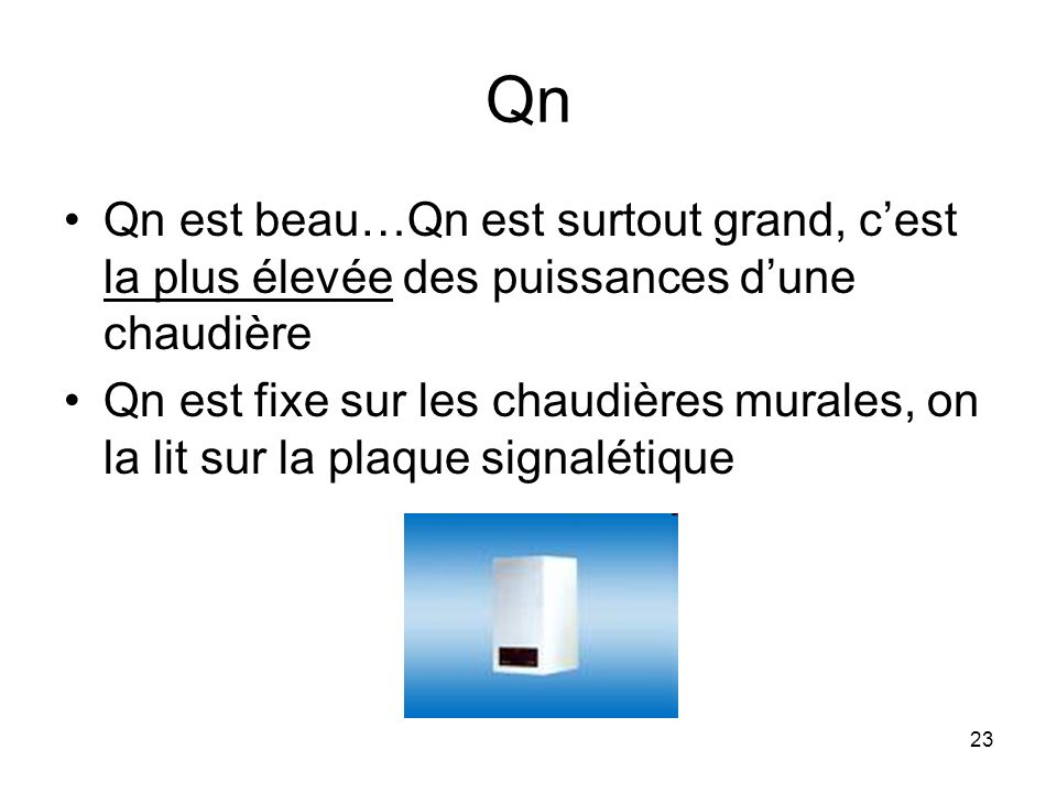23 Qn Qn est beau…Qn est surtout grand, cest la plus élevée des puissances dune chaudière Qn est fixe sur les chaudières murales, on la lit sur la pla