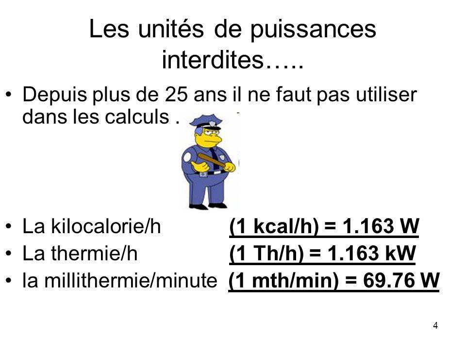 4 Les unités de puissances interdites….. Depuis plus de 25 ans il ne faut pas utiliser dans les calculs … La kilocalorie/h (1 kcal/h) = 1.163 W La the