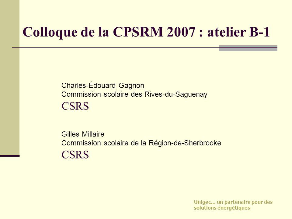 Unigec… un partenaire pour des solutions énergétiques Colloque de la CPSRM 2007 : atelier B-1 Charles-Édouard Gagnon Commission scolaire des Rives-du-