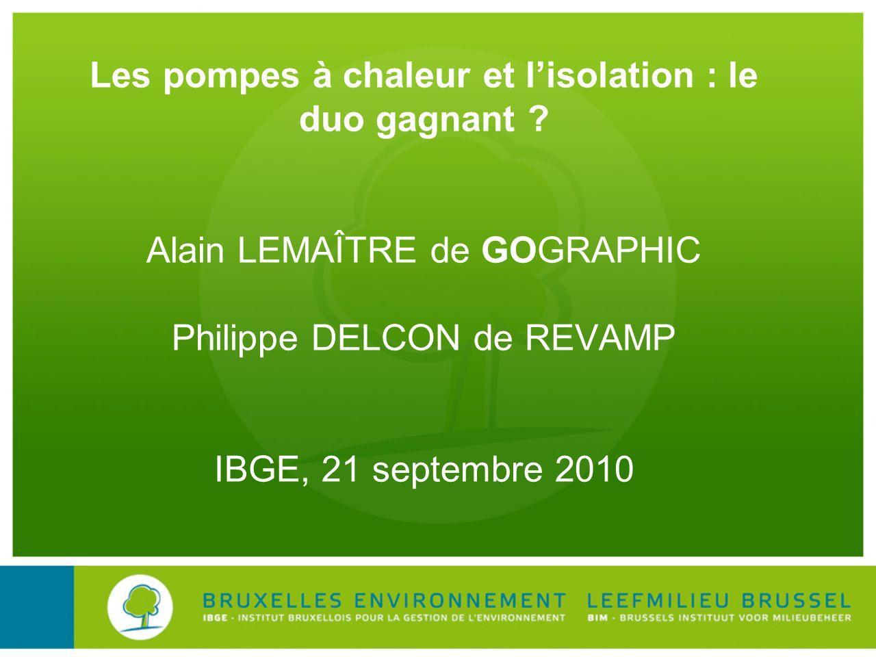 Les pompes à chaleur et lisolation : le duo gagnant ? Alain LEMAÎTRE de GOGRAPHIC Philippe DELCON de REVAMP IBGE, 21 septembre 2010