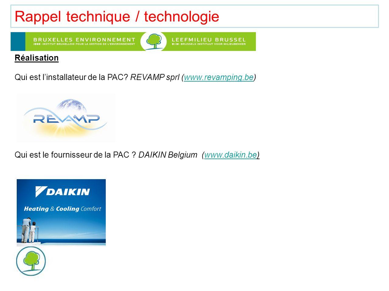 Rappel technique / technologie Réalisation Qui est linstallateur de la PAC? REVAMP sprl (www.revamping.be)www.revamping.be Qui est le fournisseur de l