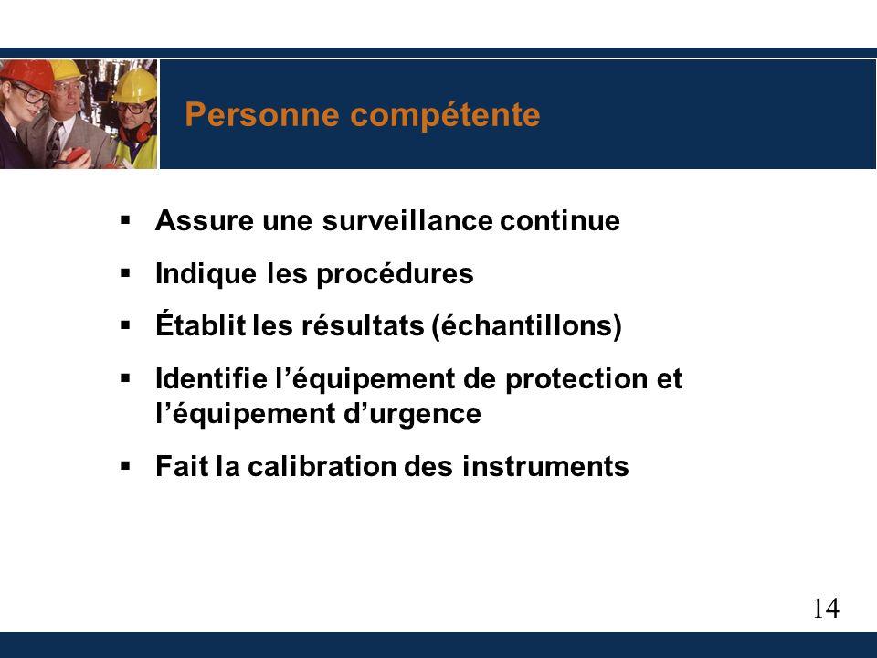 14 Personne compétente Assure une surveillance continue Indique les procédures Établit les résultats (échantillons) Identifie léquipement de protection et léquipement durgence Fait la calibration des instruments