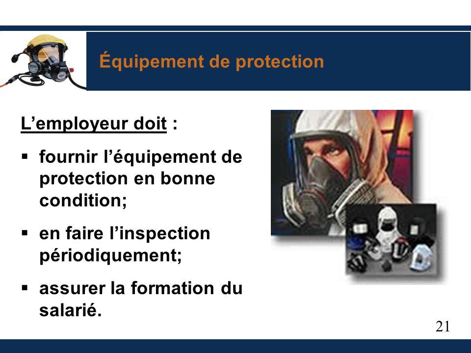 21 Équipement de protection Lemployeur doit : fournir léquipement de protection en bonne condition; en faire linspection périodiquement; assurer la formation du salarié.