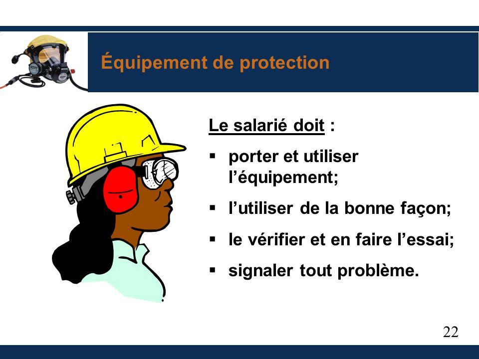 22 Équipement de protection Le salarié doit : porter et utiliser léquipement; lutiliser de la bonne façon; le vérifier et en faire lessai; signaler tout problème.