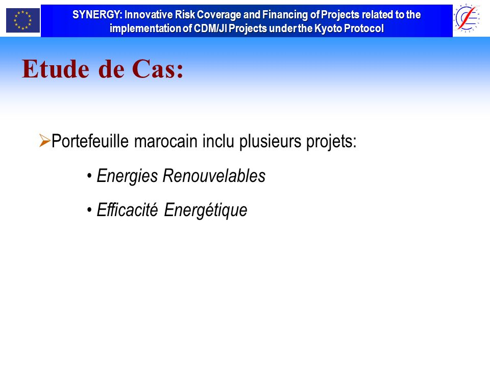 SYNERGY Innovative Risk Coverage and Financing of Projects related to the implementation of CDM/JI Projects under the Kyoto Protocol SYNERGY: Innovative Risk Coverage and Financing of Projects related to the implementation of CDM/JI Projects under the Kyoto Protocol Portefeuille marocain inclu plusieurs projets: Energies Renouvelables Efficacité Energétique Etude de Cas: