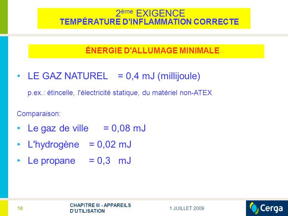 1 JUILLET 2009 CHAPITRE III - APPAREILS D UTILISATION 10 LE GAZ NATUREL= 0,4 mJ (millijoule) p.ex.: étincelle, l électricité statique, du matériel non-ATEX Comparaison: Le gaz de ville= 0,08 mJ L hydrogène= 0,02 mJ Le propane = 0,3 mJ ÉNERGIE D ALLUMAGE MINIMALE 2 ème EXIGENCE TEMPÉRATURE D INFLAMMATION CORRECTE