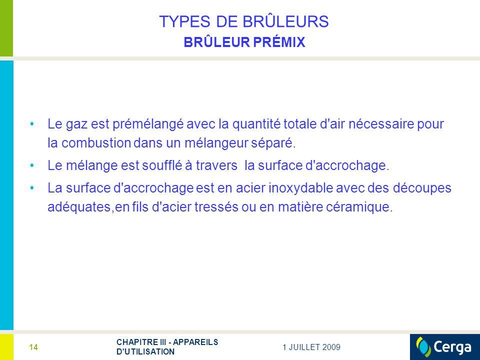 1 JUILLET 2009 CHAPITRE III - APPAREILS D UTILISATION 14 TYPES DE BRÛLEURS BRÛLEUR PRÉMIX Le gaz est prémélangé avec la quantité totale d air nécessaire pour la combustion dans un mélangeur séparé.