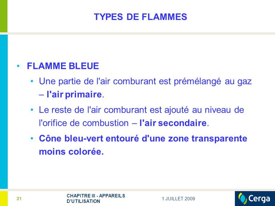 1 JUILLET 2009 CHAPITRE III - APPAREILS D UTILISATION 31 TYPES DE FLAMMES FLAMME BLEUE Une partie de l air comburant est prémélangé au gaz – l air primaire.