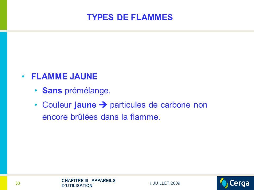 1 JUILLET 2009 CHAPITRE III - APPAREILS D'UTILISATION 33 TYPES DE FLAMMES FLAMME JAUNE Sans prémélange. Couleur jaune particules de carbone non encore