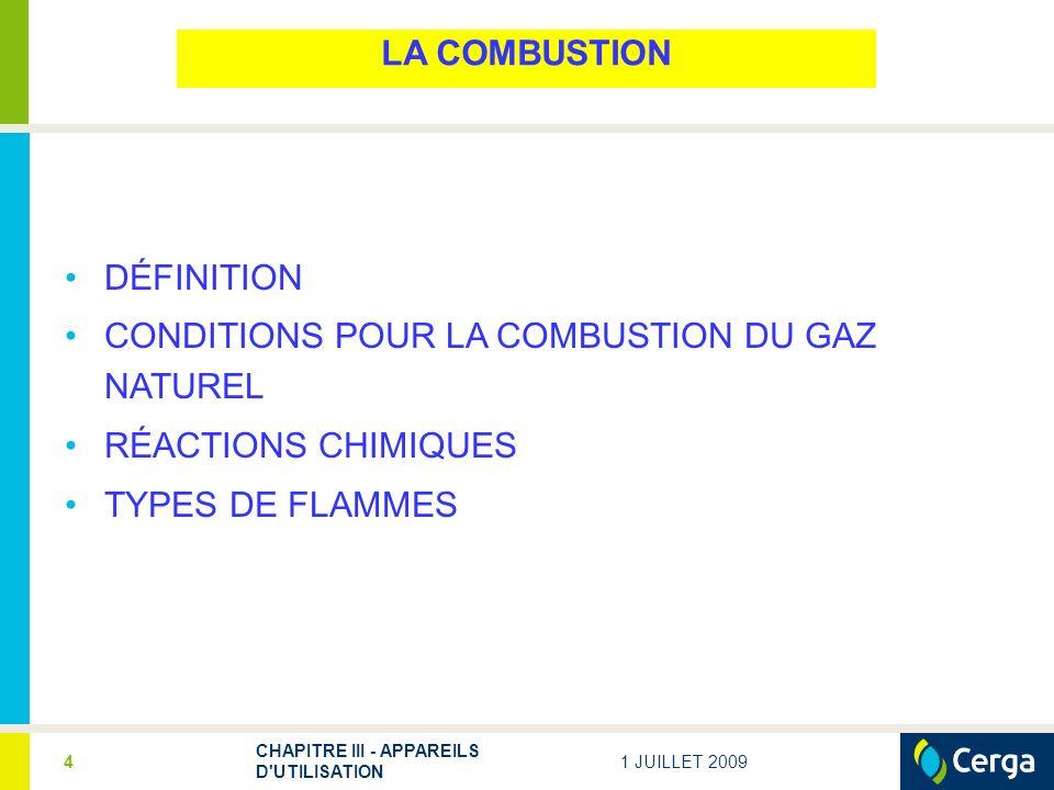 1 JUILLET 2009 CHAPITRE III - APPAREILS D UTILISATION 4 LA COMBUSTION DÉFINITION CONDITIONS POUR LA COMBUSTION DU GAZ NATUREL RÉACTIONS CHIMIQUES TYPES DE FLAMMES