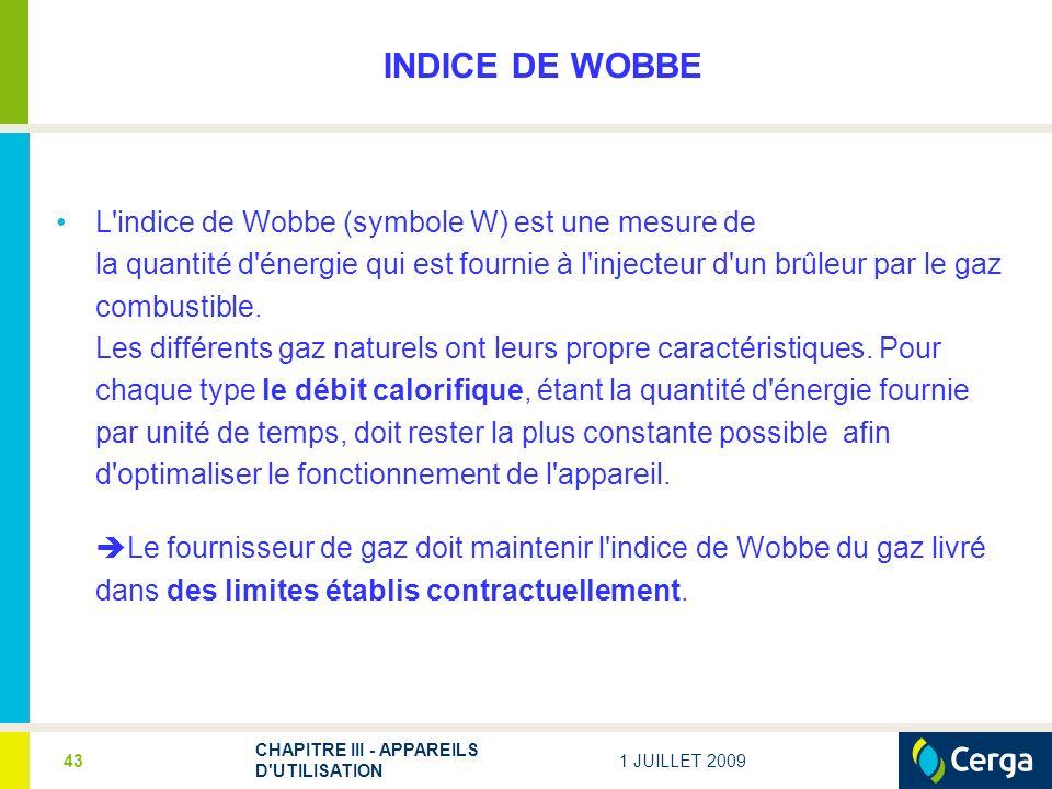 1 JUILLET 2009 CHAPITRE III - APPAREILS D UTILISATION 43 INDICE DE WOBBE L indice de Wobbe (symbole W) est une mesure de la quantité d énergie qui est fournie à l injecteur d un brûleur par le gaz combustible.