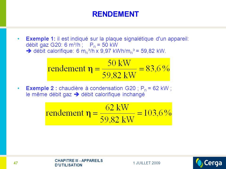 1 JUILLET 2009 CHAPITRE III - APPAREILS D UTILISATION 47 RENDEMENT Exemple 1: il est indiqué sur la plaque signalétique d un appareil: débit gaz G20: 6 m³/h ; P n = 50 kW débit calorifique: 6 m n ³/h x 9,97 kWh/m n ³ = 59,82 kW.