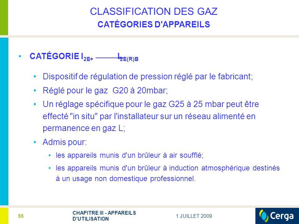 1 JUILLET 2009 CHAPITRE III - APPAREILS D UTILISATION 55 CLASSIFICATION DES GAZ CATÉGORIES D APPAREILS CATÉGORIE I 2E+ I 2E(R)B Dispositif de régulation de pression réglé par le fabricant; Réglé pour le gaz G20 à 20mbar; Un réglage spécifique pour le gaz G25 à 25 mbar peut être effecté in situ par l installateur sur un réseau alimenté en permanence en gaz L; Admis pour: les appareils munis d un brûleur à air soufflé; les appareils munis d un brûleur à induction atmosphérique destinés à un usage non domestique professionnel.