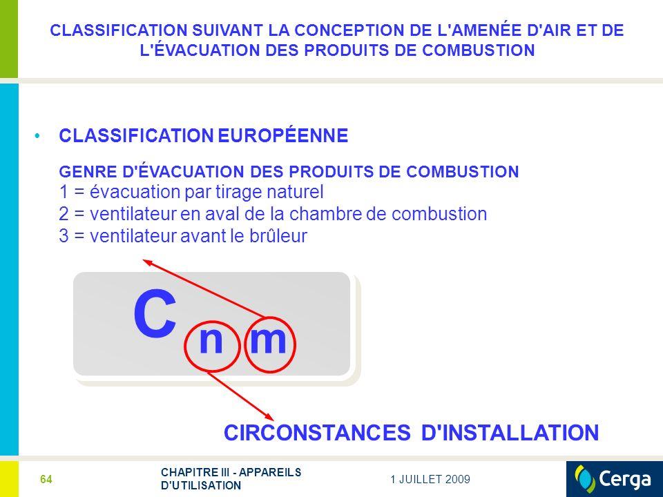 1 JUILLET 2009 CHAPITRE III - APPAREILS D UTILISATION 64 C n m CIRCONSTANCES D INSTALLATION CLASSIFICATION SUIVANT LA CONCEPTION DE L AMENÉE D AIR ET DE L ÉVACUATION DES PRODUITS DE COMBUSTION CLASSIFICATION EUROPÉENNE GENRE D ÉVACUATION DES PRODUITS DE COMBUSTION 1 = évacuation par tirage naturel 2 = ventilateur en aval de la chambre de combustion 3 = ventilateur avant le brûleur