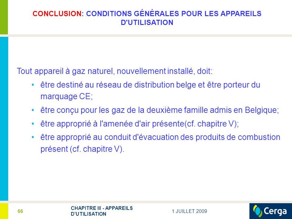 1 JUILLET 2009 CHAPITRE III - APPAREILS D'UTILISATION 66 CONCLUSION: CONDITIONS GÉNÉRALES POUR LES APPAREILS D'UTILISATION Tout appareil à gaz naturel