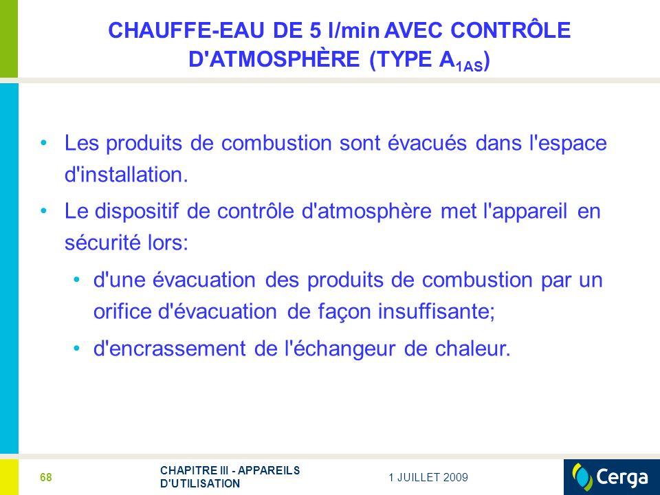1 JUILLET 2009 CHAPITRE III - APPAREILS D UTILISATION 68 CHAUFFE-EAU DE 5 l/min AVEC CONTRÔLE D ATMOSPHÈRE (TYPE A 1AS ) Les produits de combustion sont évacués dans l espace d installation.
