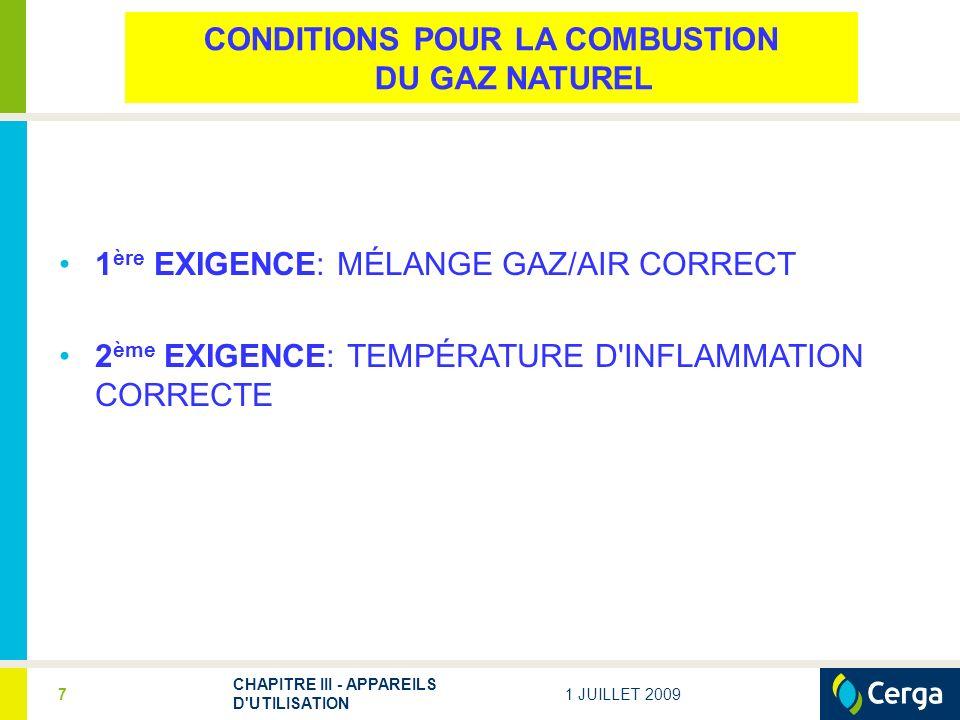 1 JUILLET 2009 CHAPITRE III - APPAREILS D UTILISATION 8 100 % gaz naurel Mélange trop pauvre Mélange inflammable Mélange trop riche 0 % gaz naturel 5%15% Limites d inflammabilité du gaz naturel (à une température ambiante de 20°C) 1 ère EXIGENCE : UN MÉLANGE GAZ/AIR INTIME ET EN PROPORTIONS CONVENABLES COMBUSTION SPONTANÉE (quelle que soit la concentration de gaz naturel): à une température supérieure à 800°C
