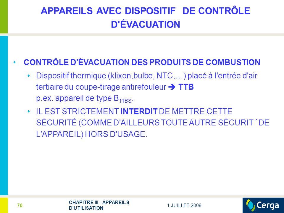 1 JUILLET 2009 CHAPITRE III - APPAREILS D UTILISATION 70 APPAREILS AVEC DISPOSITIF DE CONTRÔLE D ÉVACUATION CONTRÔLE D ÉVACUATION DES PRODUITS DE COMBUSTION Dispositif thermique (klixon,bulbe, NTC,…) placé à l entrée d air tertiaire du coupe-tirage antirefouleur TTB p.ex.