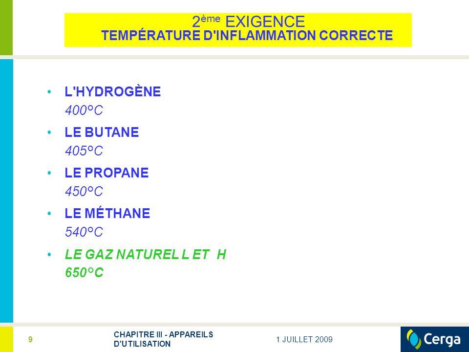 1 JUILLET 2009 CHAPITRE III - APPAREILS D'UTILISATION 9 L'HYDROGÈNE 400°C LE BUTANE 405°C LE PROPANE 450°C LE MÉTHANE 540°C LE GAZ NATUREL L ET H 650°