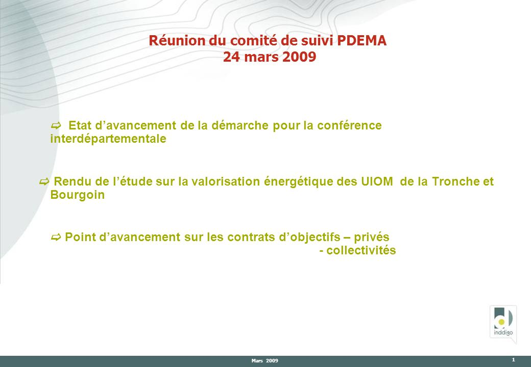 Mars 2009 1 Réunion du comité de suivi PDEMA 24 mars 2009 Etat davancement de la démarche pour la conférence interdépartementale Rendu de létude sur l
