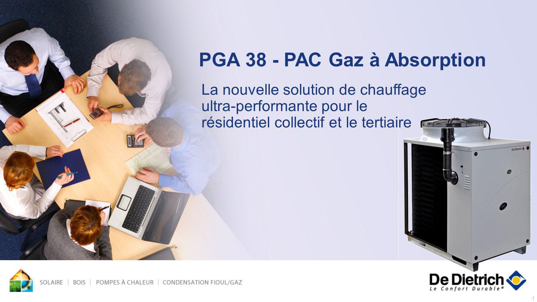 1 PGA 38 - PAC Gaz à Absorption La nouvelle solution de chauffage ultra-performante pour le résidentiel collectif et le tertiaire